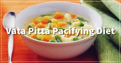 Vata Pitta Pacifying Diet